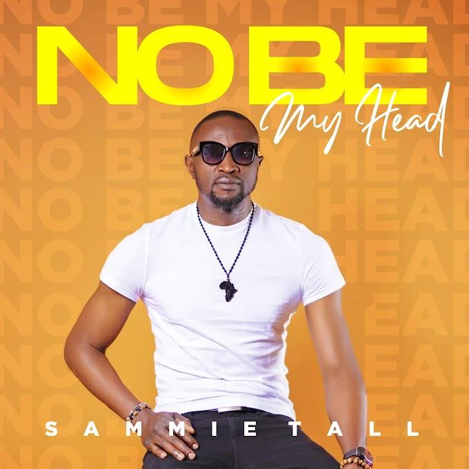Music: Sammie Tall - No be My head x Sing On |@tall_sammie