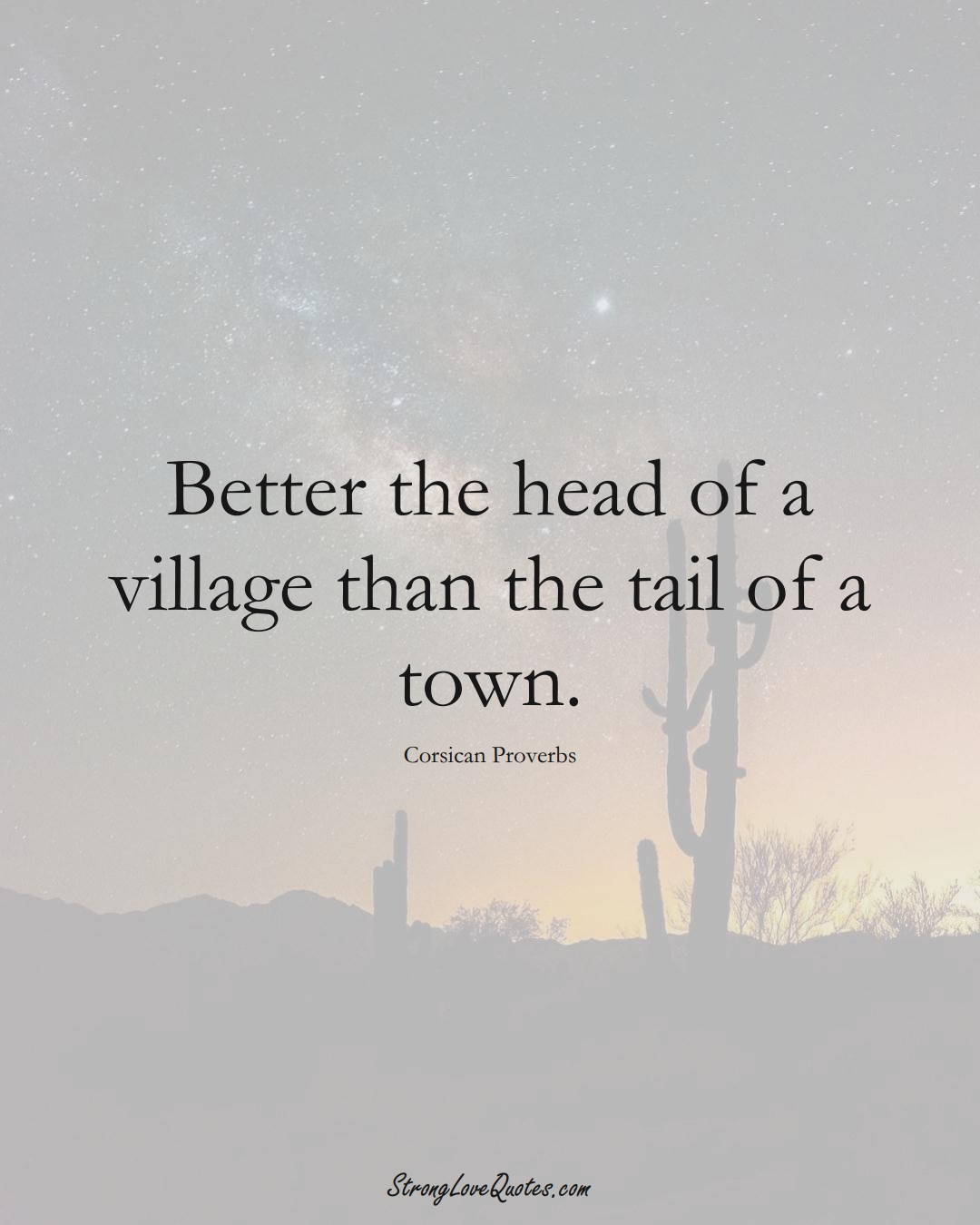Better the head of a village than the tail of a town. (Corsican Sayings);  #EuropeanSayings