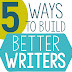 5 Ways to Build Better Writers