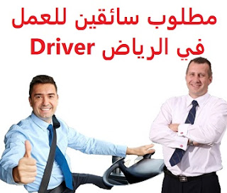 Drivers are required to work in Riyadh To work in Riyadh Academic qualification: not required Experience: To have a valid driving license He must have a valid, transferable residence He / she must have established an enterprise profession, not individuals He must be of a non-Saudi nationality Salary: to be determined after the interview