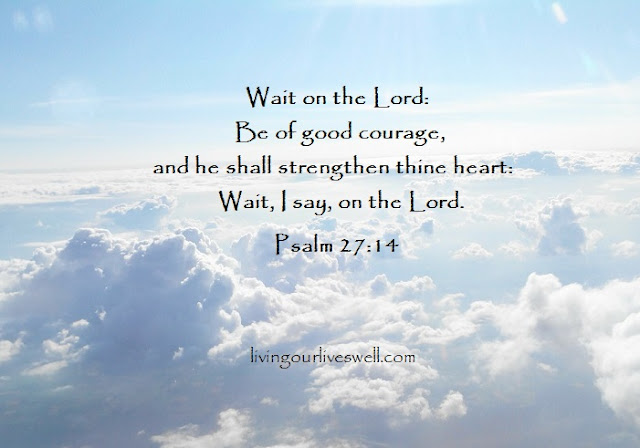 Psalm 27:14 Wait on the LORD: be of good courage, and he shall strengthen thine heart: wait, I say, on the LORD.
