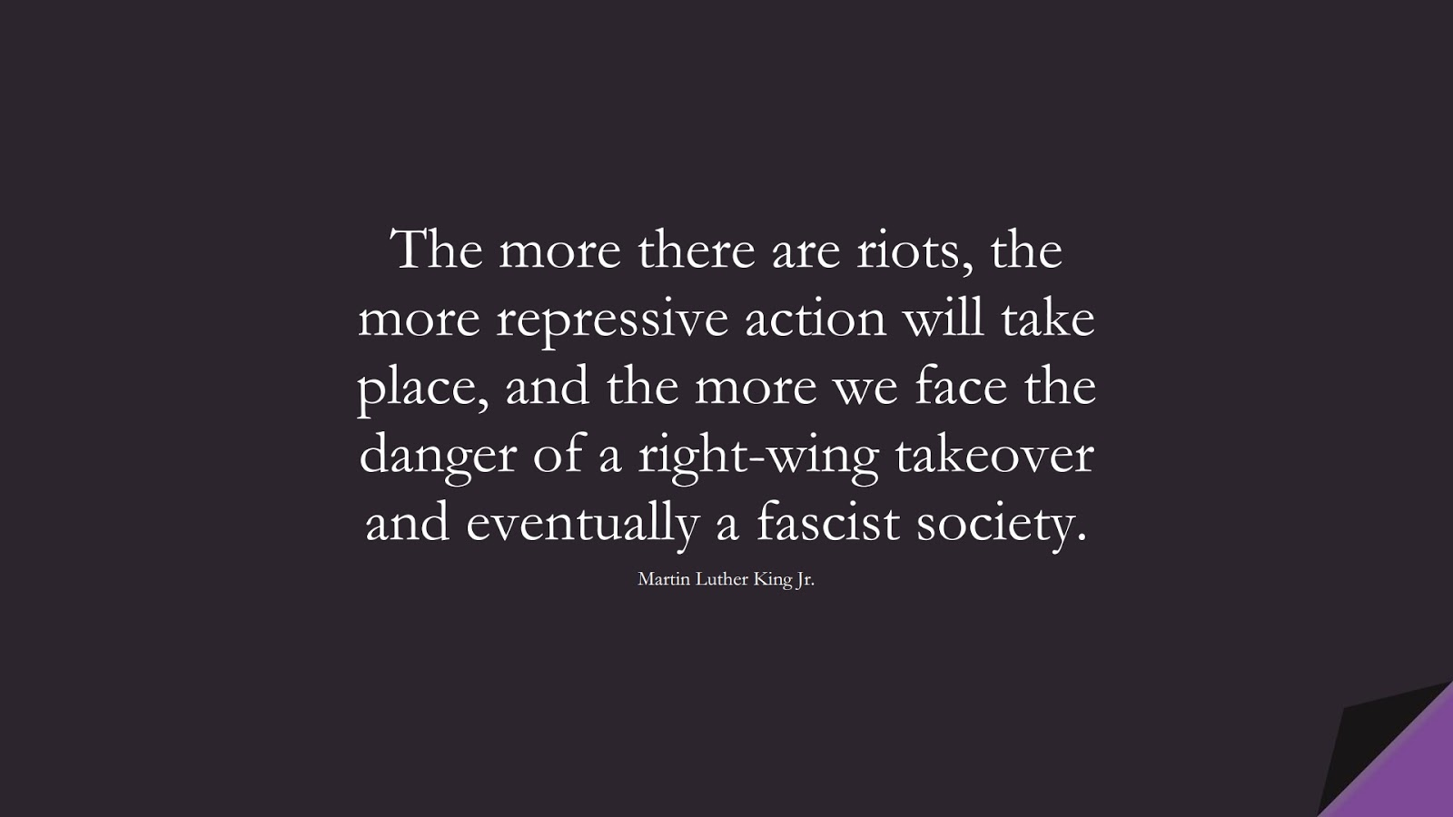 The more there are riots, the more repressive action will take place, and the more we face the danger of a right-wing takeover and eventually a fascist society. (Martin Luther King Jr.);  #MartinLutherKingJrQuotes