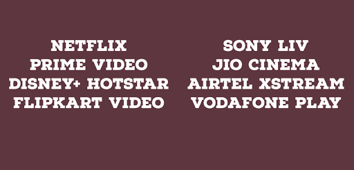 Netflix, Prime video, Hotstar, Disney+, Jio Cinema, Airtel xStream, SonyLiv, Vodafone Play, Flipkart Video, Zomato, Zee5, Eros, Hulu, AltBalaji, Youtube Premium
