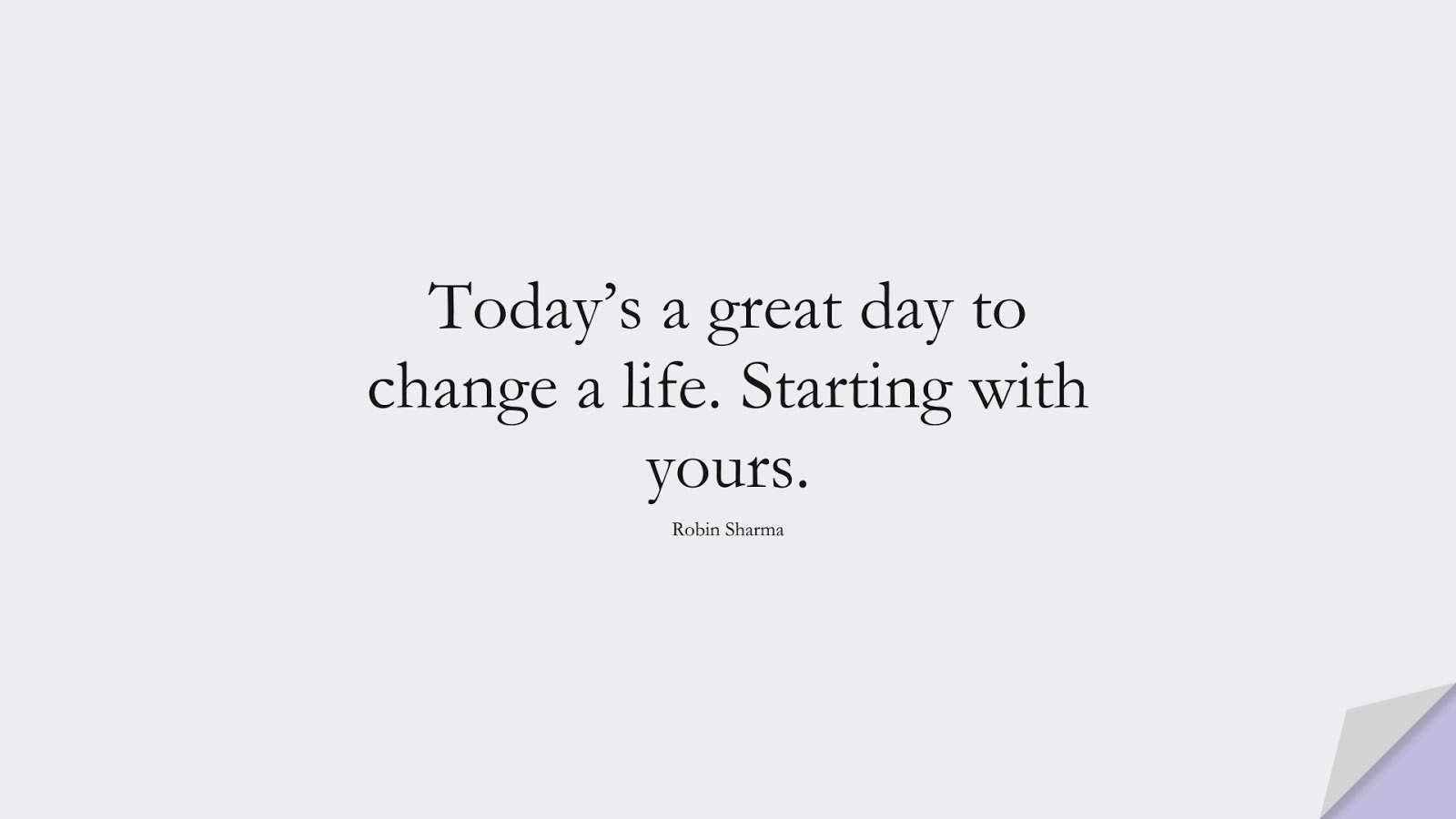 Today's a great day to change a life. Starting with yours. (Robin Sharma);  #PositiveQuotes