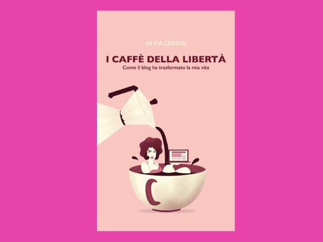 I caffè della libertà di Silvia Ceriegi: blogger di successo