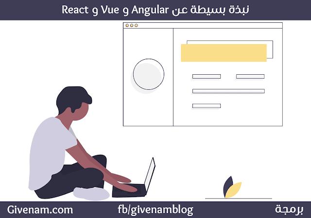 نبذة بسيطة لإطارات لغة جافا سكريبت Angular و Vue و React