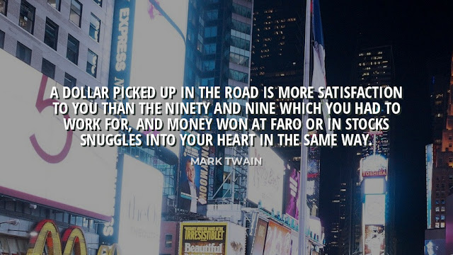 Best Quote On life 👇 A Dollar Picked up in the Road is more Satisfaction to you then the ninety and nine which you had to work for and money won at faro or in stock snuggles into you heart in the same way...!  Quote by Mark Twain