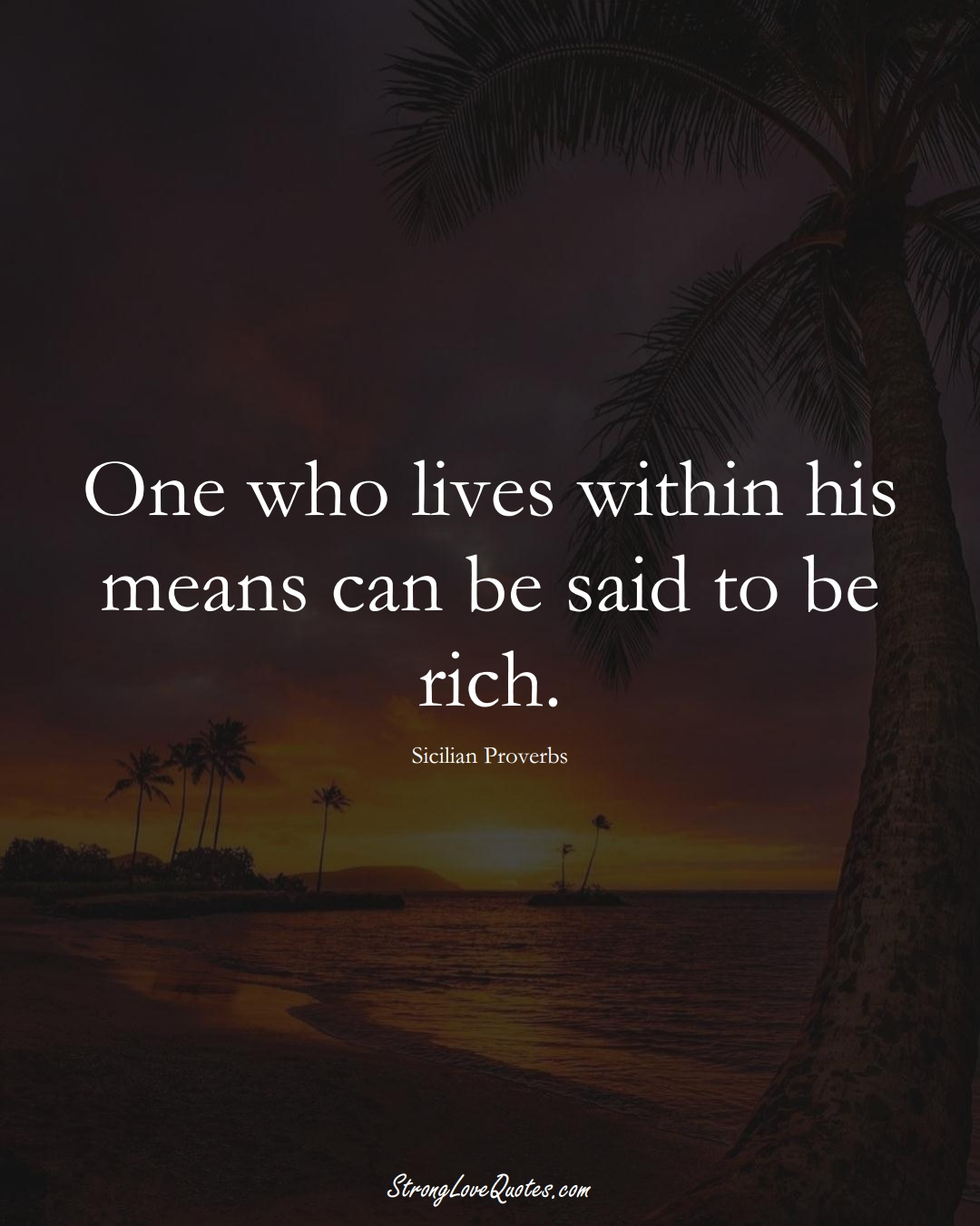 One who lives within his means can be said to be rich. (Sicilian Sayings);  #EuropeanSayings