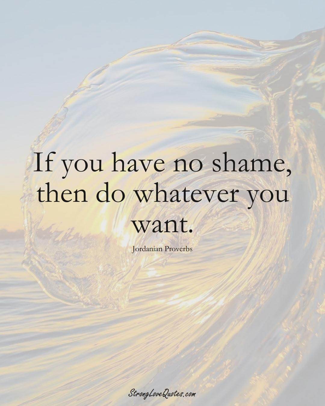 If you have no shame, then do whatever you want. (Jordanian Sayings);  #MiddleEasternSayings