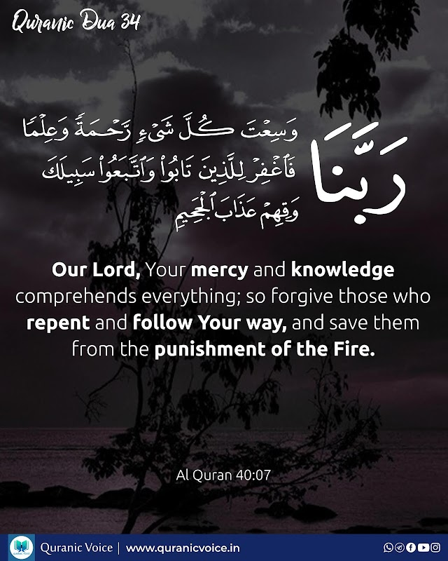 Robbana Dua 34   Our Lord, Your mercy and knowledge comprehends everything; so forgive those who repent and follow Your way, and save them from the punishment of the Fire.   Surah Ghafir   Ayat 7
