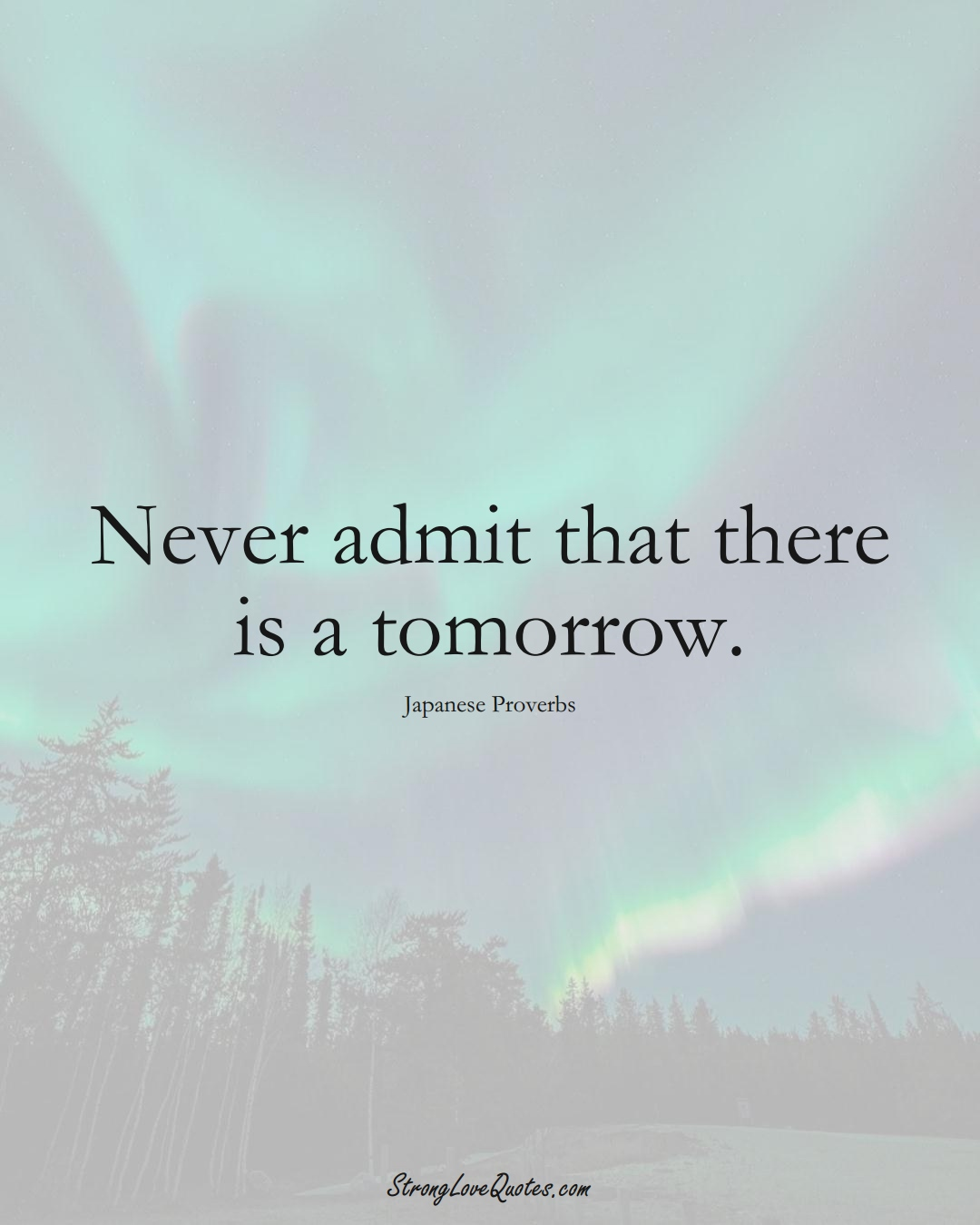Never admit that there is a tomorrow. (Japanese Sayings);  #AsianSayings