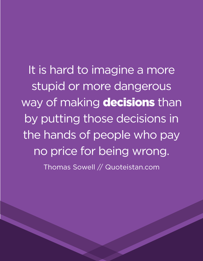 It is hard to imagine a more stupid or more dangerous way of making decisions than by putting those decisions in the hands of people who pay no price for being wrong.