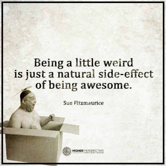 Being A Little Weird Is Just A Natural Side Effect Of Being Awesome