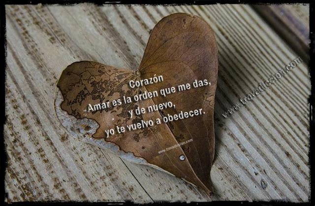 """""""Corazón Amar es la orden que me das,  y de nuevo, yo te vuelvo a obedecer."""""""
