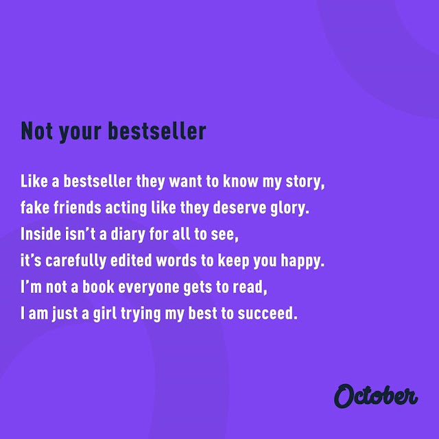 """""""Not Your Bestseller. Like a bestseller they want to know my story, fake friends acting like they deserve glory. Inside isn't a diary for all to see, it's carefully edited words to keep you happy. I'm not a book everyone gets to read, I am just a girl trying my best to succeed."""" ~ October Doran"""
