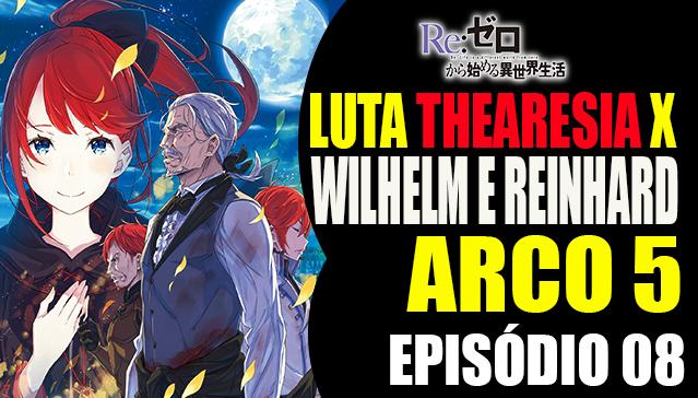 Arco 5 Re:Zero -  Wilhelm e Reinhard x Thearesia -  Episódio 08