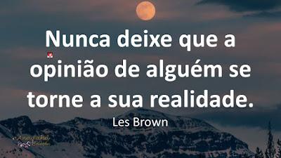 Nunca deixe que a opinião de alguém se torne a sua realidade. Les Brown