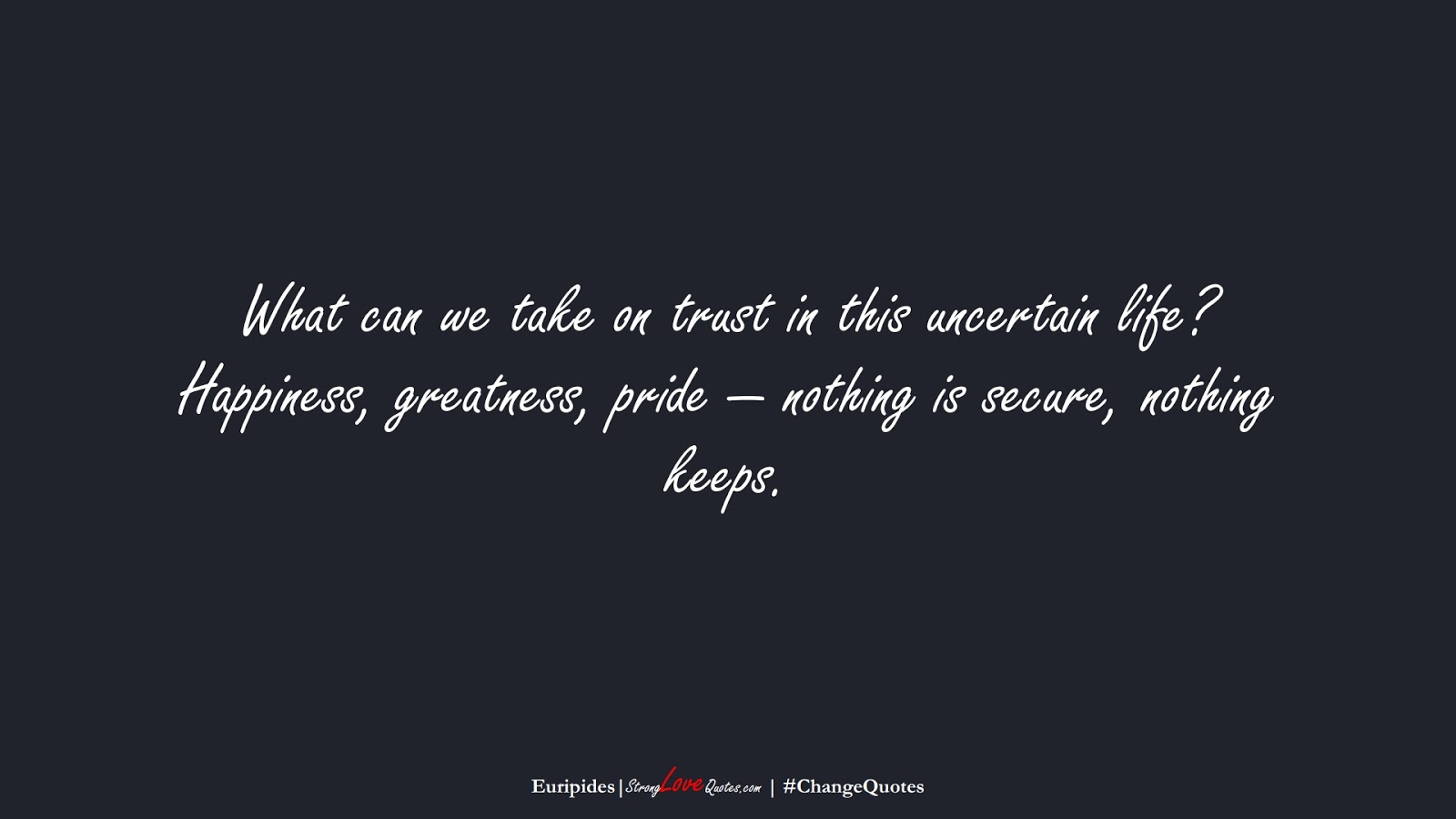What can we take on trust in this uncertain life? Happiness, greatness, pride — nothing is secure, nothing keeps. (Euripides);  #ChangeQuotes