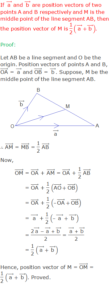 """If ( """"a""""  ) ⃗ and ( """"b""""  ) ⃗ are position vectors of two points A and B respectively and M is the middle point of the line segment AB, then the position vector of M is """"1"""" /""""2""""  (( """"a""""  ) ⃗+( """"b""""  ) ⃗ ). Proof: Let AB be a line segment and O be the origin. Position vectors of points A and B, (""""OA"""" ) ⃗ = ( """"a""""  ) ⃗ and (""""OB"""" ) ⃗ = ( """"b""""  ) ⃗. Suppose, M be the middle point of the line segment AB.  ∴ (""""AM"""" ) ⃗ = (""""MB"""" ) ⃗ = """"1"""" /""""2""""  (""""AB"""" ) ⃗ Now, (""""OM"""" ) ⃗ = (""""OA"""" ) ⃗ + (""""AM"""" ) ⃗ = (""""OA"""" ) ⃗ + """"1"""" /""""2""""  (""""AB"""" ) ⃗                = (""""OA"""" ) ⃗ + """"1"""" /""""2""""  ((""""AO"""" ) ⃗+(""""OB"""" ) ⃗ )                = (""""OA"""" ) ⃗ + """"1"""" /""""2""""  (–(""""OA"""" ) ⃗+(""""OB"""" ) ⃗ )                = ("""" a """" ) ⃗ + """"1"""" /""""2""""  (–("""" a """" ) ⃗+("""" b """" ) ⃗ )                = (""""2"""" ( """"a""""  ) ⃗  - ( """"a""""  ) ⃗  + ( """"b""""  ) ⃗)/""""2""""   = (( """"a""""  ) ⃗  + ( """"b""""  ) ⃗)/""""2""""                 = """"1"""" /""""2""""  (( """"a""""  ) ⃗+( """"b""""  ) ⃗ ) Hence, position vector of M = (""""OM"""" ) ⃗ = """"1"""" /""""2""""  (( """"a""""  ) ⃗+( """"b""""  ) ⃗ ). Proved."""