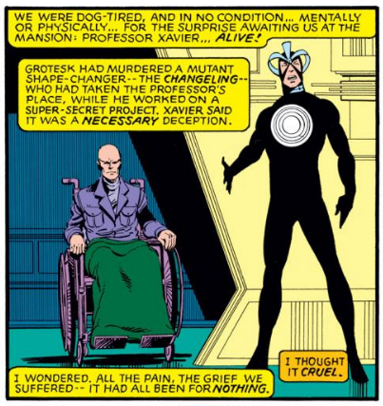 A single panel of a white man in a skintight black costume gesturing towards a bald white man who uses a wheelchair. The captions read, 'We were physically dog tired, and in no condition... mentally or physically... for the surprise awaiting us at the mansion: Professor Xavier... ALIVE! Grotesk had murdered a mutant shape-changer--the Changeling--who had taken the professor's place, while he worked on a super-secret project. Xavier said it was a necessary deception. I wondered. All the pain, the grief we suffered--it had all been for nothing. I thought it cruel.'