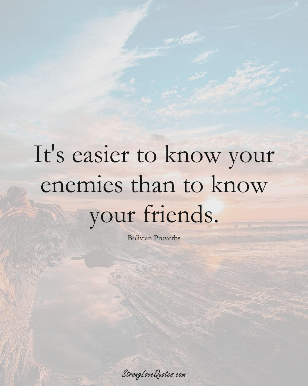 It's easier to know your enemies than to know your friends. (Bolivian Sayings);  #CaribbeanSayings