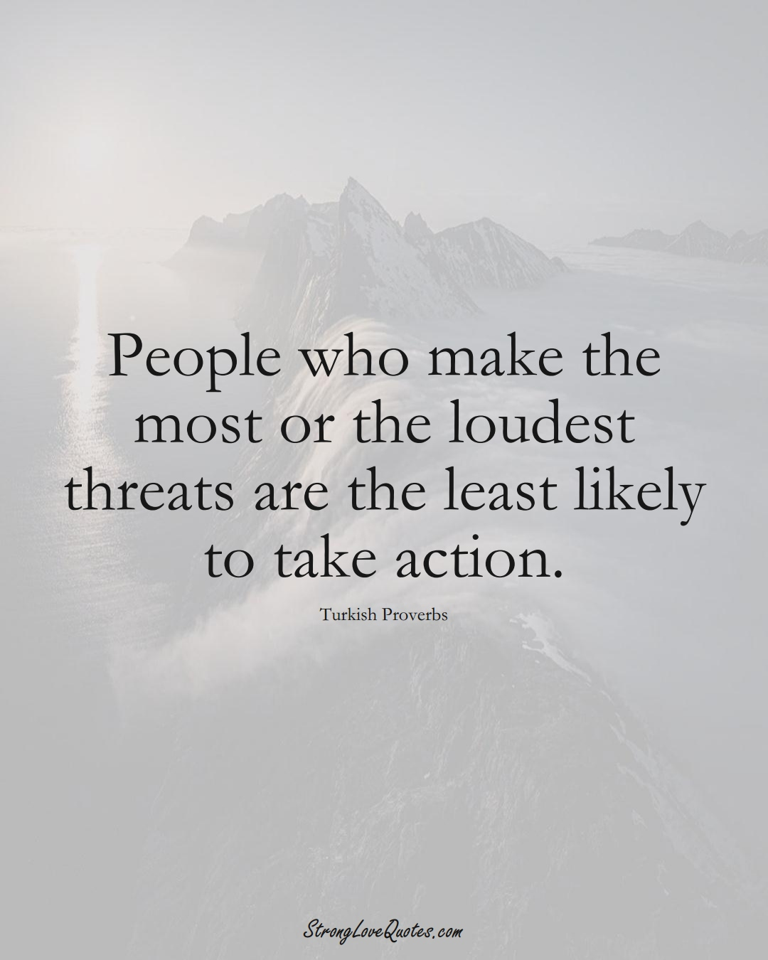 People who make the most or the loudest threats are the least likely to take action. (Turkish Sayings);  #MiddleEasternSayings