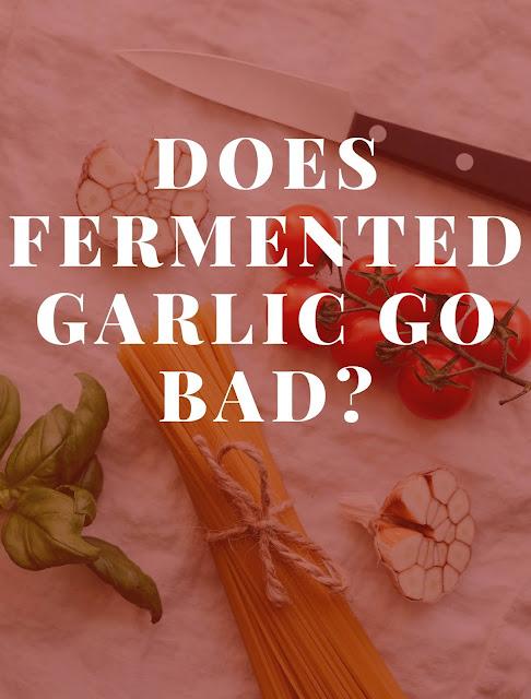 Does fermented garlic go bad