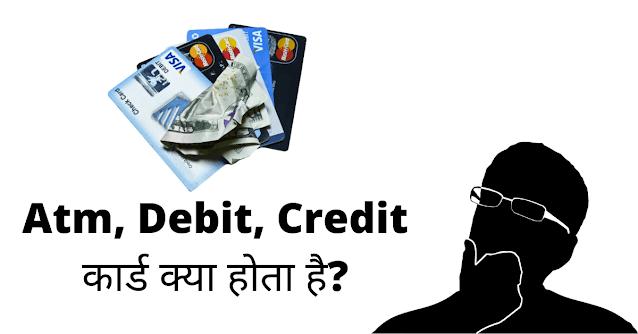 एटीएम, डेबिट, क्रेडिट कार्ड क्या होता है?