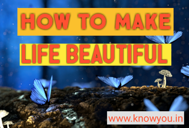 How to Make Life Beautiful,Best Ways to Make Life Beautifully, Life is Beautiful 2021