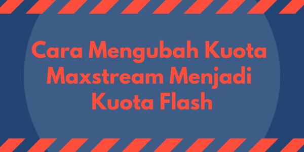 Cara Mengubah Kuota Maxstream Menjadi Kuota Flash