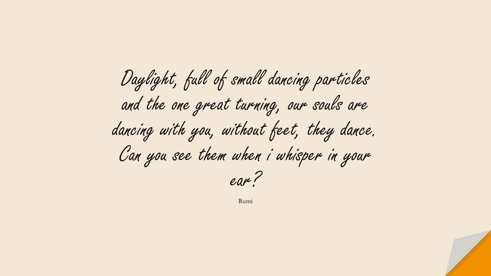 Daylight, full of small dancing particles and the one great turning, our souls are dancing with you, without feet, they dance. Can you see them when i whisper in your ear? (Rumi);  #RumiQuotes