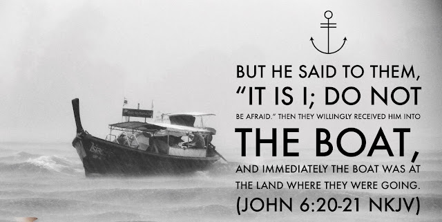 """[Jesus] said to them, """"It is I; don't be afraid."""" Then they were willing to take him into the boat, and immediately the boat reached the shore where they were heading."""