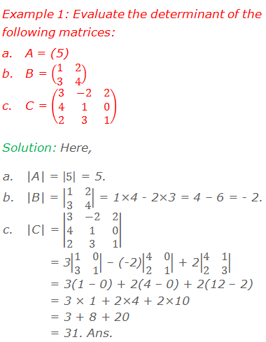 Example 1: Evaluate the determinant of the following matrices: 	A = (5) 	B = (■(1&2@3&4)) 	C = (■(3&-2&2@4&1&0@2&3&1)) Solution: Here, 	|A| = |5| = 5. 	|B| = |■(1&2@3&4)| = 1×4 - 2×3 = 4 – 6 = - 2. 	|C| = |■(3&-2&2@4&1&0@2&3&1)|         = 3|■(1&0@3&1)| – (-2)|■(4&0@2&1)| + 2|■(4&1@2&3)|        = 3(1 – 0) + 2(4 – 0) + 2(12 – 2)        = 3 × 1 + 2×4 + 2×10        = 3 + 8 + 20        = 31. Ans.