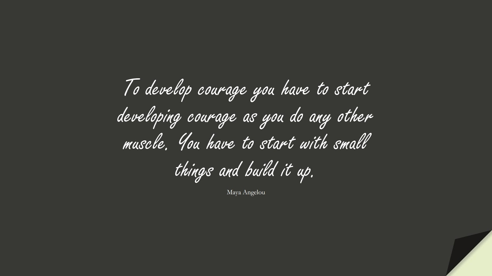 To develop courage you have to start developing courage as you do any other muscle. You have to start with small things and build it up. (Maya Angelou);  #MayaAngelouQuotes