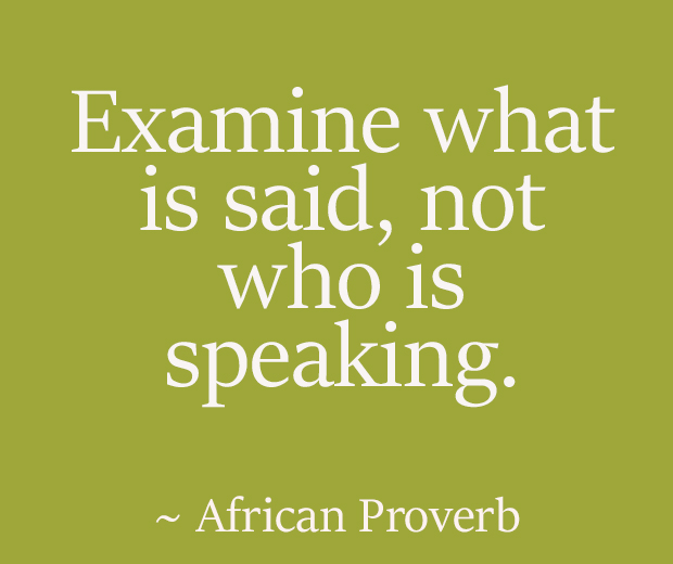 Examine what is said, not who is speaking. ~ African Proverb