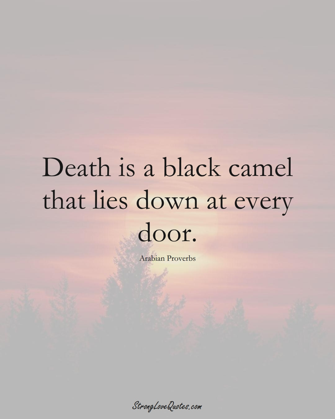 Death is a black camel that lies down at every door. (Arabian Sayings);  #aVarietyofCulturesSayings