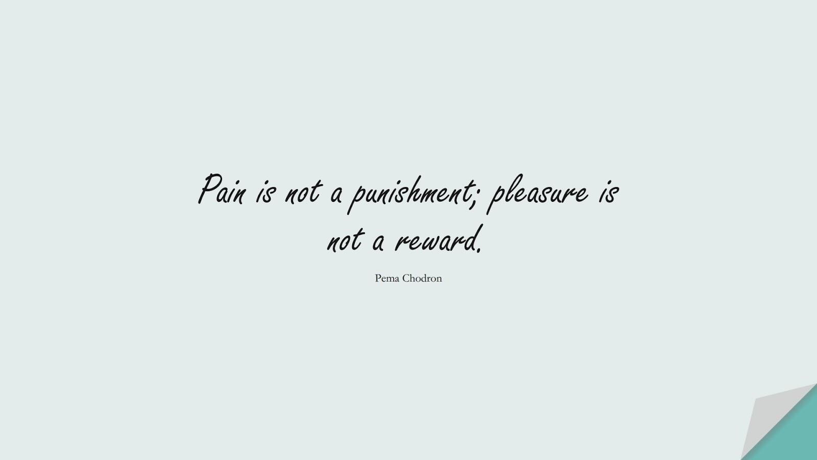 Pain is not a punishment; pleasure is not a reward. (Pema Chodron);  #BestQuotes
