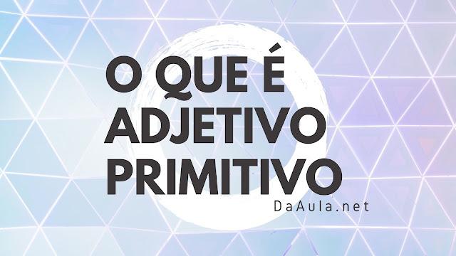 Língua Portuguesa: O que é Adjetivo Primitivo