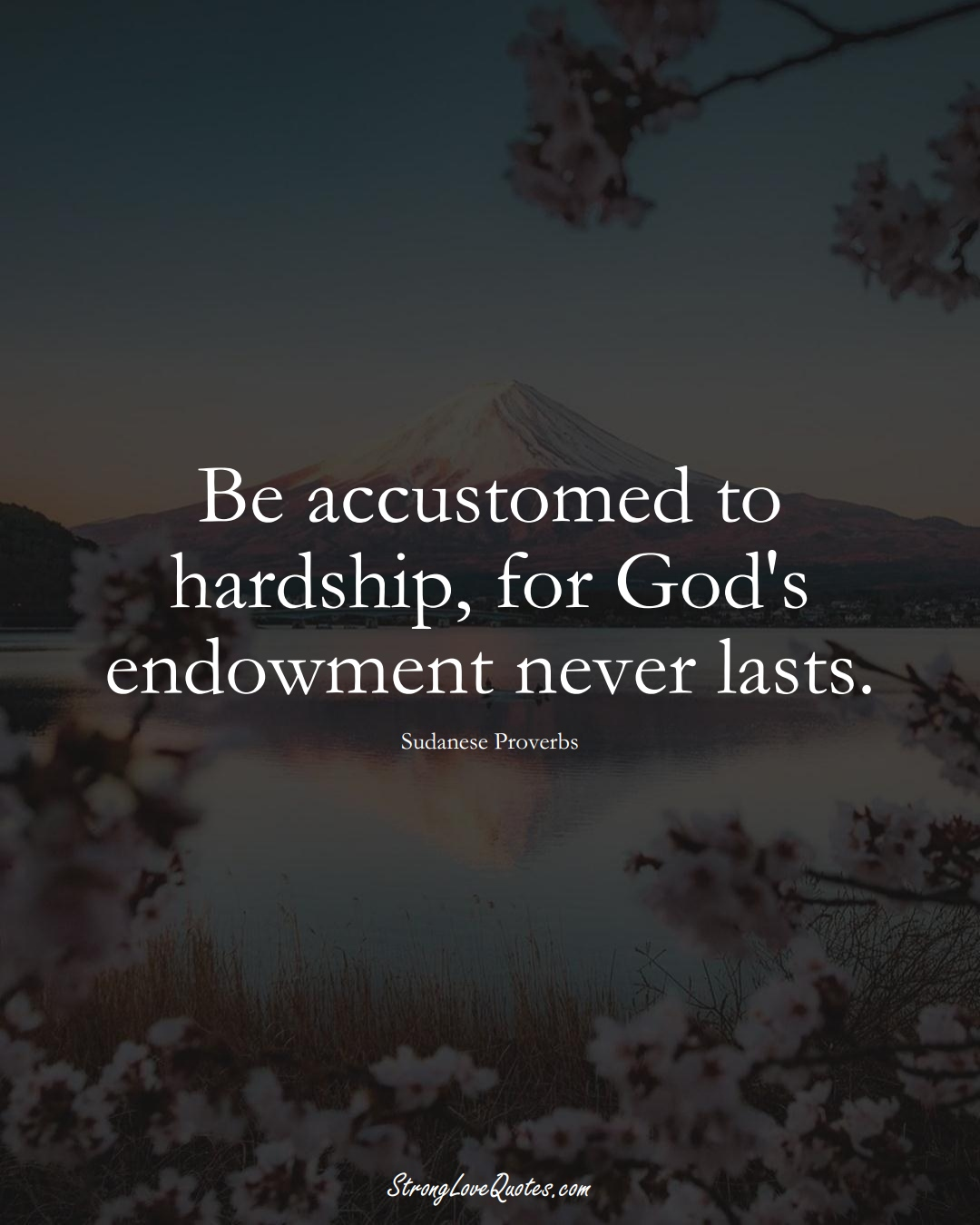 Be accustomed to hardship, for God's endowment never lasts. (Sudanese Sayings);  #AfricanSayings