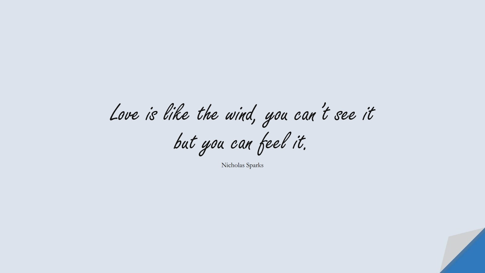 Love is like the wind, you can't see it but you can feel it. (Nicholas Sparks);  #ShortQuotes