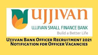 Ujjivan Bank Officer Recruitment 2021 Notification for Officer Vacancies