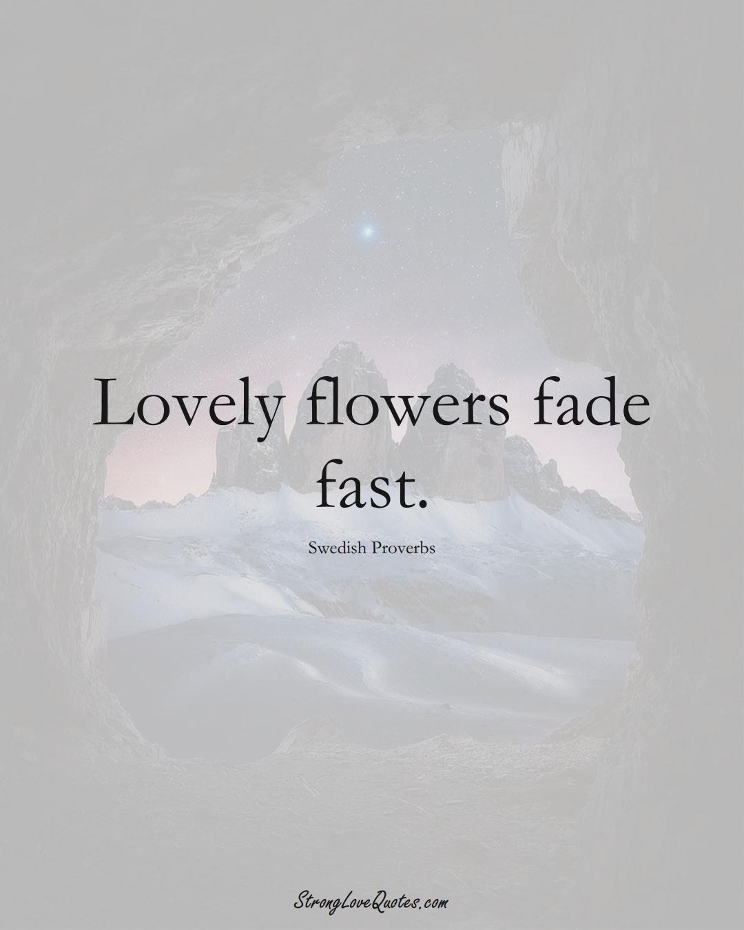 Lovely flowers fade fast. (Swedish Sayings);  #EuropeanSayings