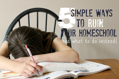 5 Simple Ways to Ruin Your Homeschool {and what to do instead}