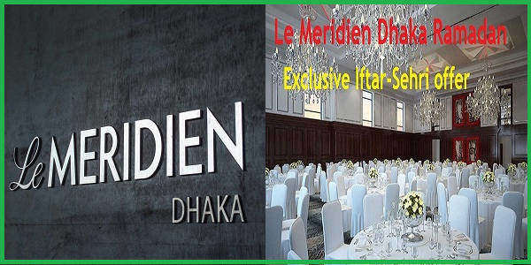 Le Meridien Dhaka Ramadan Exclusive Iftar-Sehri offer