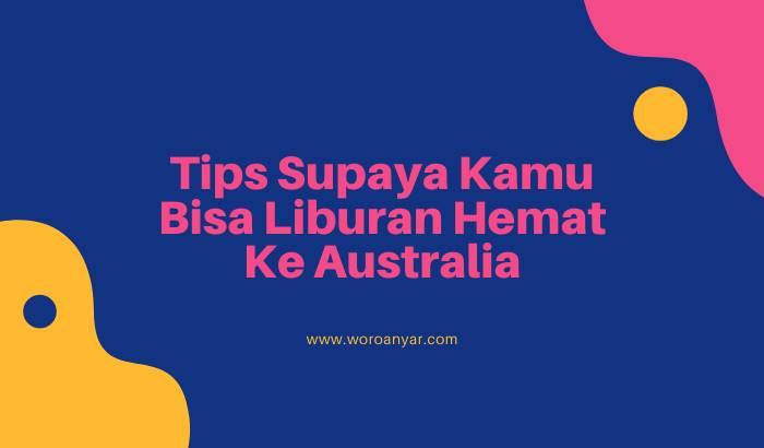 Tips Supaya Kamu Bisa Liburan Hemat Ke Australia