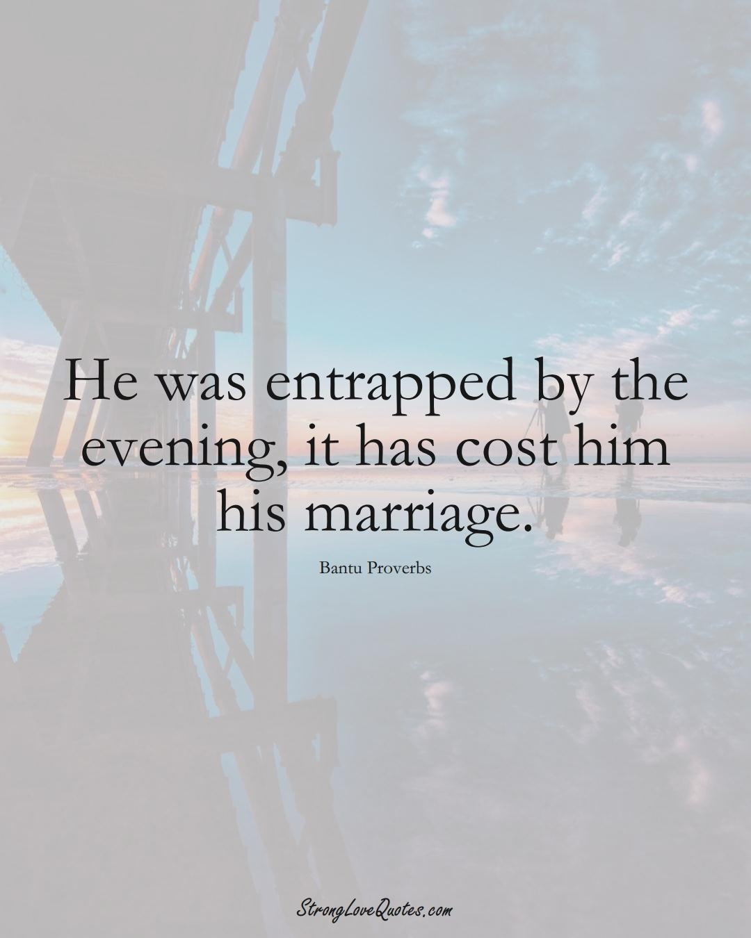 He was entrapped by the evening, it has cost him his marriage. (Bantu Sayings);  #aVarietyofCulturesSayings