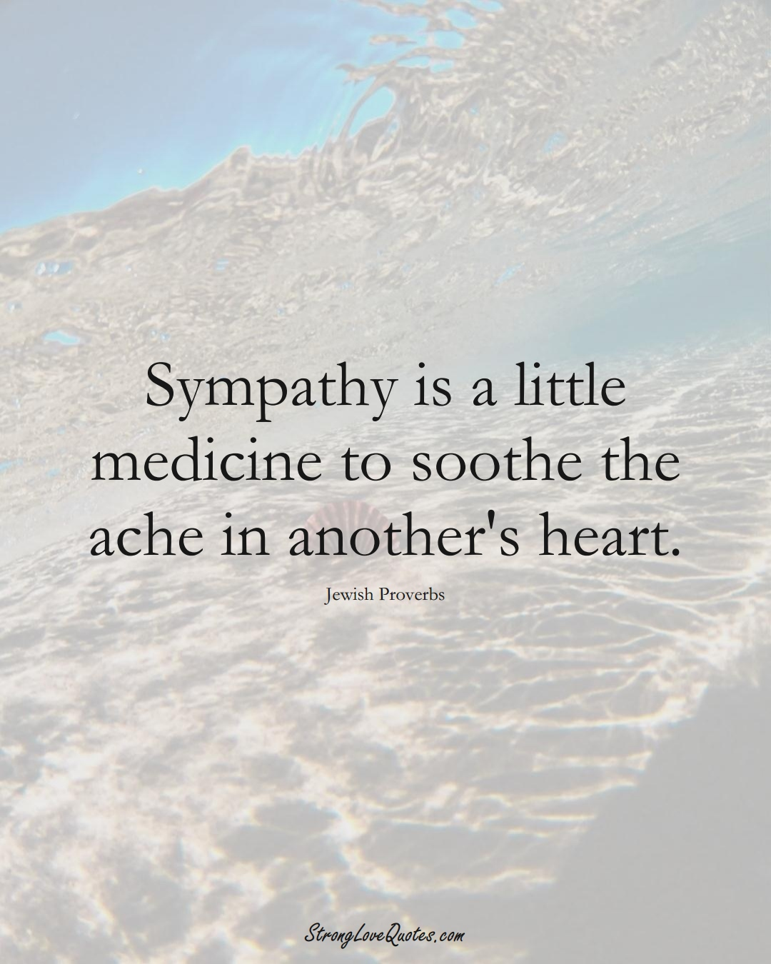 Sympathy is a little medicine to soothe the ache in another's heart. (Jewish Sayings);  #aVarietyofCulturesSayings