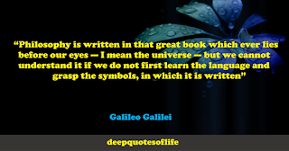 """""""Philosophy is written in that great book which ever lies before our eyes — I mean the universe — but we cannot understand it if we do not first learn the language and grasp the symbols, in which it is written""""  ― Galileo Galilei"""