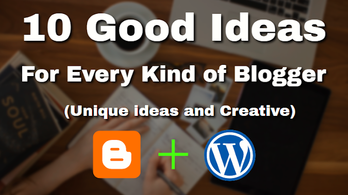 10 Good Ideas For Every Kind of Blogger (Unique ideas and Creative)