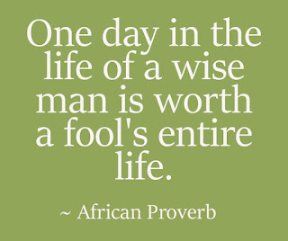 One day in the life of a wise man is worth a fool's entire life. ~ African Proverb